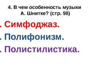 4. В чем особенность музыки А. Шнитке? (стр. 98) 1. Симфоджаз. 2. Полифонизм.