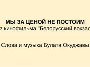 """МЫ ЗА ЦЕНОЙ НЕ ПОСТОИМ Из кинофильма """"Белорусский вокзал» Слова и музыка Бул"""