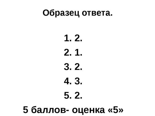 Образец ответа. 1. 2. 2. 1. 3. 2. 4. 3. 5. 2. 5 баллов- оценка «5»
