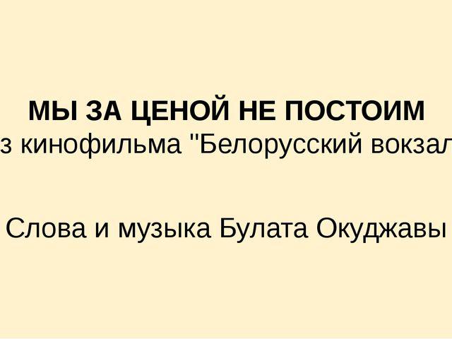 """МЫ ЗА ЦЕНОЙ НЕ ПОСТОИМ Из кинофильма """"Белорусский вокзал» Слова и музыка Бул..."""
