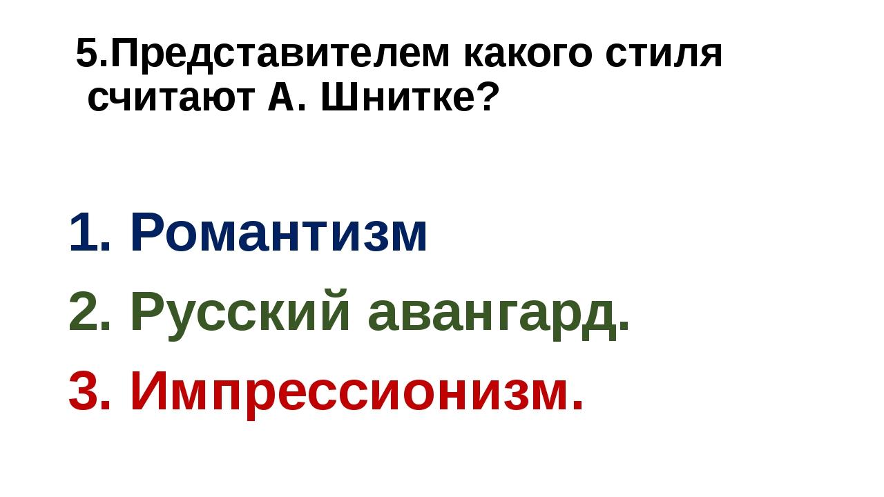 5.Представителем какого стиля считают А. Шнитке? 1. Романтизм 2. Русский аван...