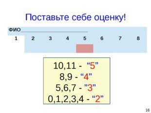 """16 Поставьте себе оценку! 10,11 - """"5"""" 8,9 - """"4"""" 5,6,7 - """"3"""" 0,1,2,3,4 - """"2"""""""