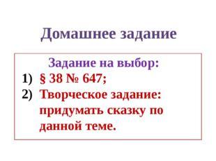 Задание на выбор: § 38 № 647; Творческое задание: придумать сказку по данной
