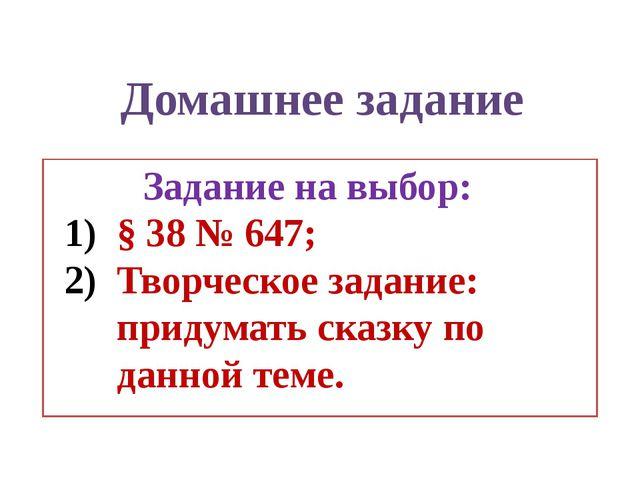 Задание на выбор: § 38 № 647; Творческое задание: придумать сказку по данной...