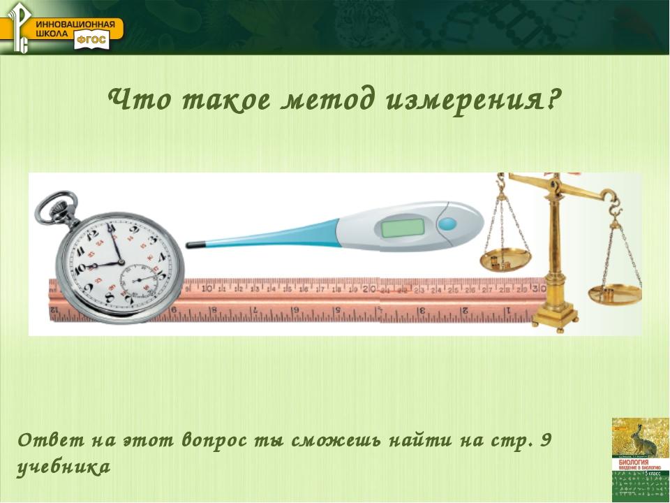 Что такое метод измерения? Ответ на этот вопрос ты сможешь найти на стр. 9 уч...
