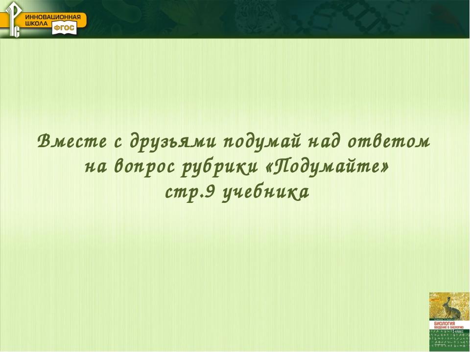 Вместе с друзьями подумай над ответом на вопрос рубрики «Подумайте» стр.9 уче...