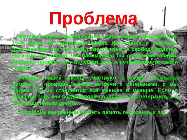 Проблема Жители нашего посёлка были участниками событий 1941-1945 годов. В Ре...