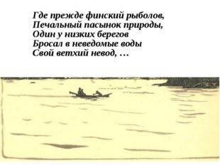 Где прежде финский рыболов, Печальный пасынок природы, Один у низких берегов