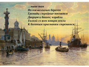 …ныне там По оживленным берегам Громады стройные теснятся Дворцов и башен; ко
