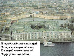 И перед младшею столицей Померкла старая Москва, Как перед новою царицей Порф