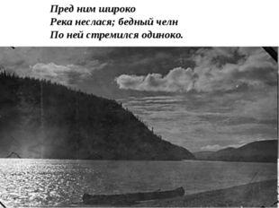 Пред ним широко Река неслася; бедный челн По ней стремился одиноко.