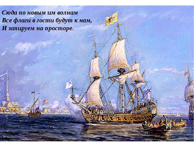 Сюда по новым им волнам Все флаги в гости будут к нам, И запируем на просторе.