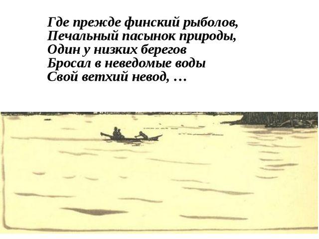 Где прежде финский рыболов, Печальный пасынок природы, Один у низких берегов...