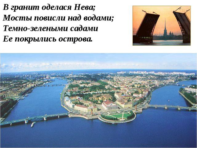 , В гранит оделся Нева; Мосты повисли над водами; Темно-зелеными садами Ее по...