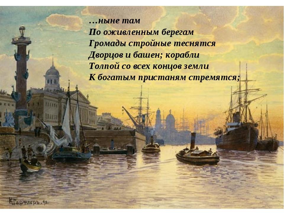 …ныне там По оживленным берегам Громады стройные теснятся Дворцов и башен; ко...