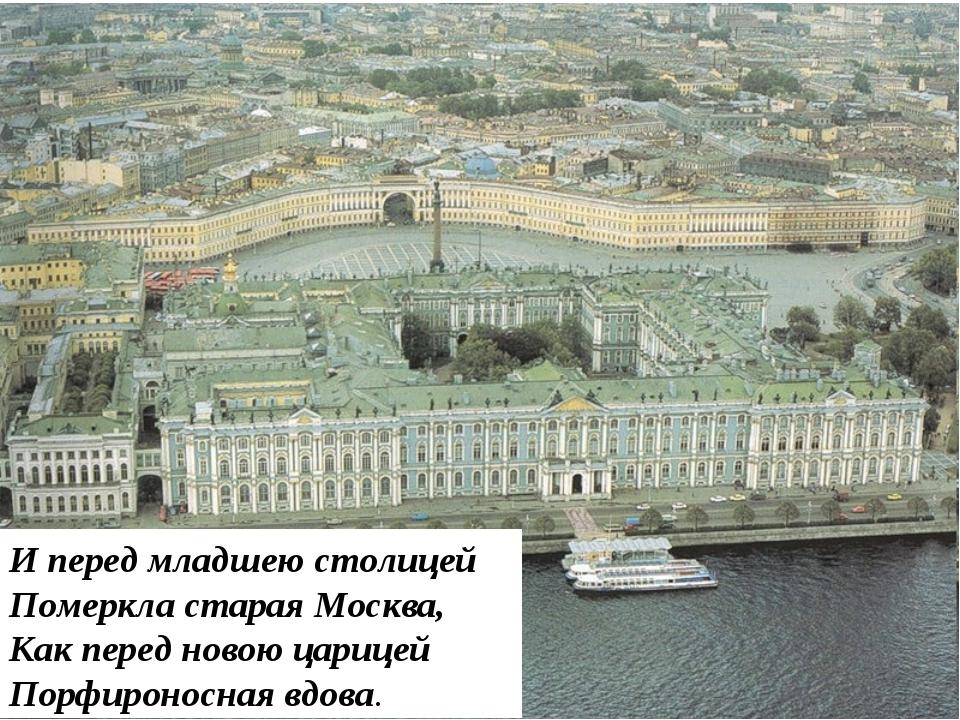 И перед младшею столицей Померкла старая Москва, Как перед новою царицей Порф...