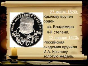 27 марта 1820г. Крылову вручен орден св. Владимира 4-й степени.  12 января
