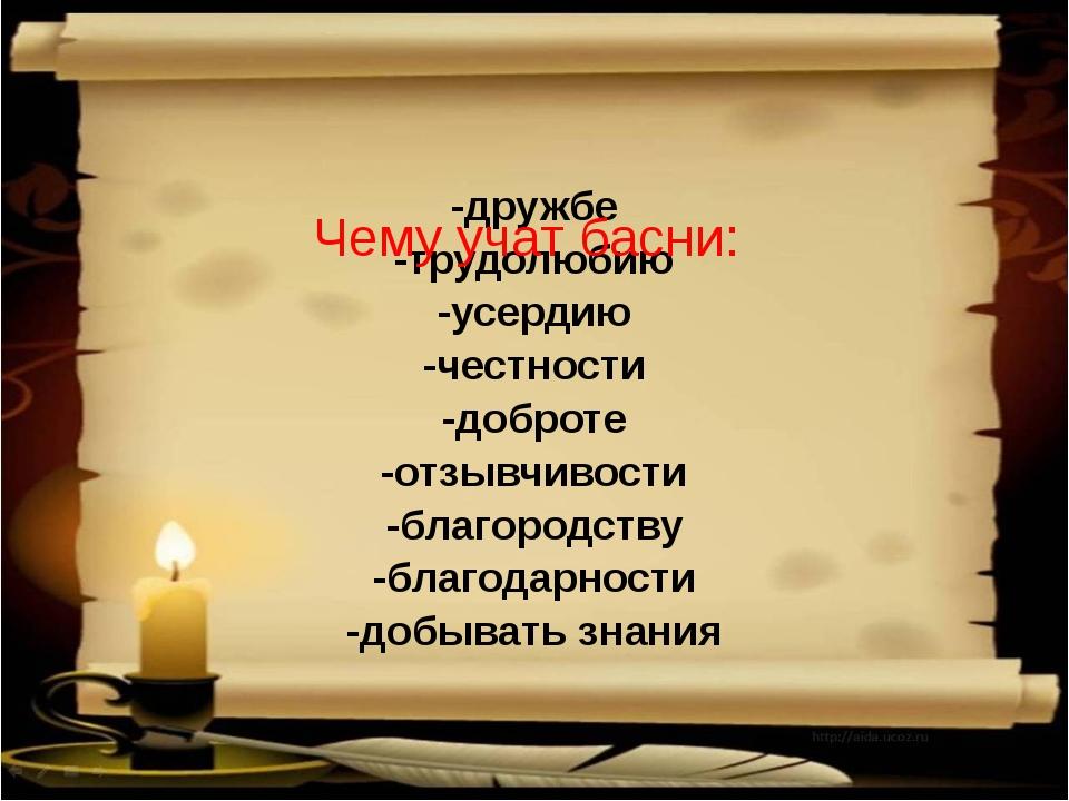 -дружбе -трудолюбию -усердию -честности -доброте -отзывчивости -благородству...