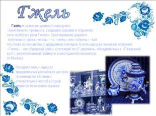 Гжель – название древнего народного «сине-белого» промысла, уходящее корнями