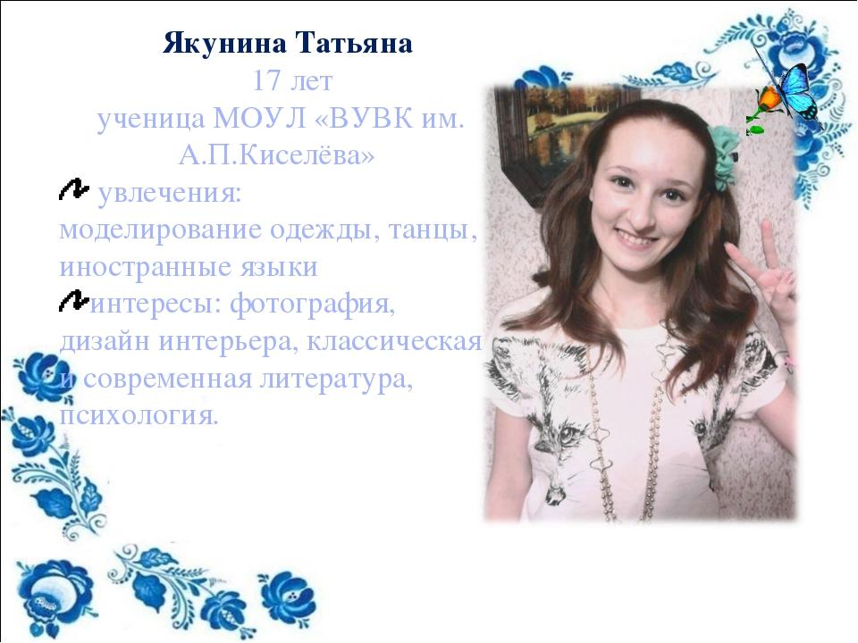 Якунина Татьяна 17 лет ученица МОУЛ «ВУВК им. А.П.Киселёва» увлечения: модел...