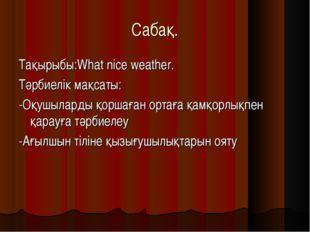 Cабақ. Тақырыбы:What nice weather. Тәрбиелік мақсаты: -Оқушыларды қоршаған ор