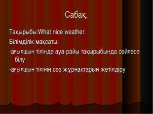 Cабақ. Тақырыбы:What nice weather. Білімділік мақсаты: -ағылшын тілінде ауа-р