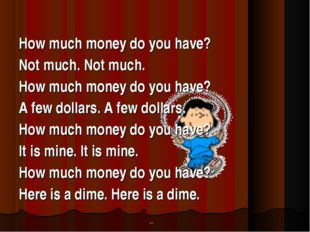 How much money do you have? Not much. Not much. How much money do you have?