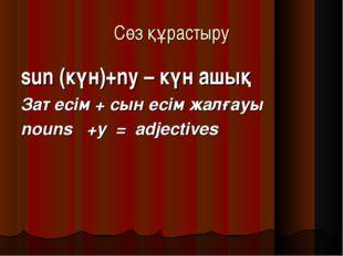 Сөз құрастыру sun (күн)+ny – күн ашық Зат есім + сын есім жалғауы nouns +y =
