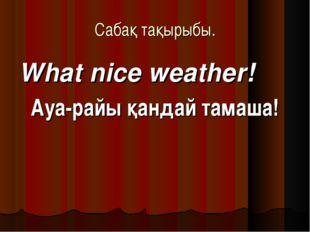Сабақ тақырыбы. What nice weather! Ауа-райы қандай тамаша!