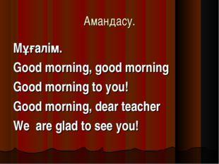 Амандасу. Мұғалім. Good morning, good morning Good morning to you! Good morni