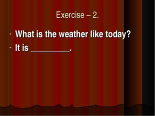 Exercise – 2. What is the weather like today? It is _________.