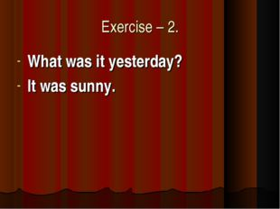 Exercise – 2. What was it yesterday? It was sunny.