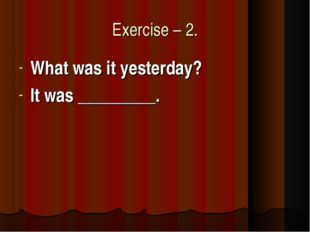 Exercise – 2. What was it yesterday? It was _________.