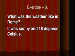 Exercise – 3. What was the weather like in Rome? It was sunny and 18 degrees