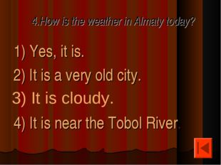 4.How is the weather in Almaty today? 1) Yes, it is. 2) It is a very old city