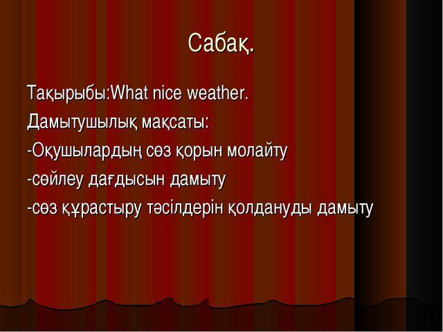 Cабақ. Тақырыбы:What nice weather. Дамытушылық мақсаты: -Оқушылардың сөз қоры...