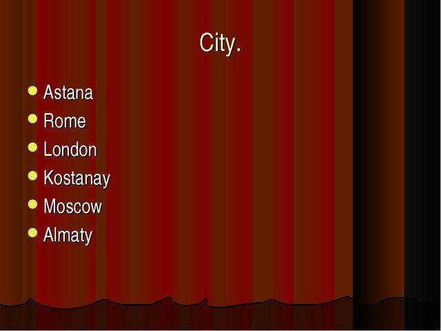 City. Astana Rome London Kostanay Moscow Almaty