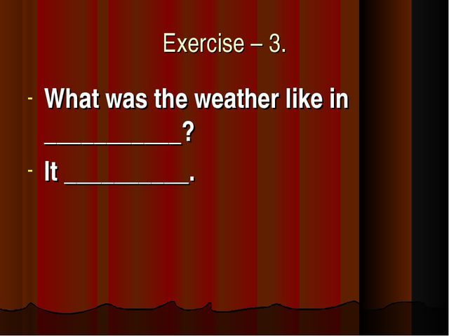 Exercise – 3. What was the weather like in ___________? It __________.