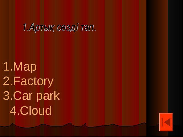 1.Артық сөзді тап. 1.Map 2.Factory 3.Car park 4.Cloud