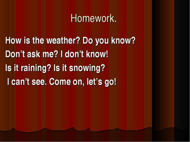 Homework. How is the weather? Do you know? Don't ask me? I don't know! Is it...