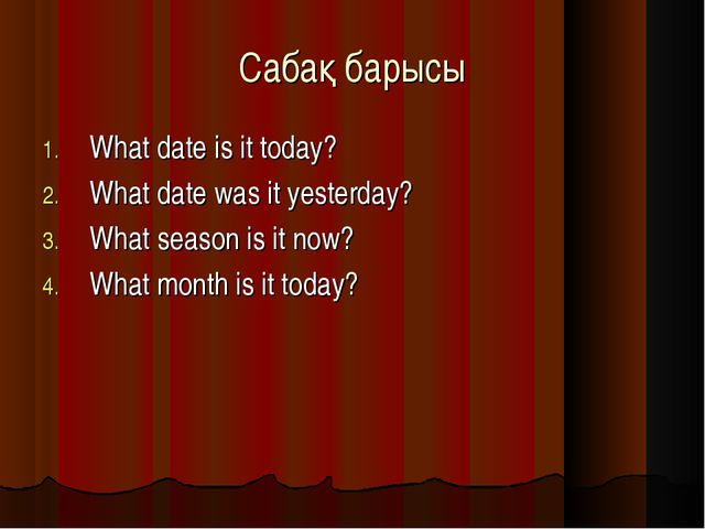Сабақ барысы What date is it today? What date was it yesterday? What season i...