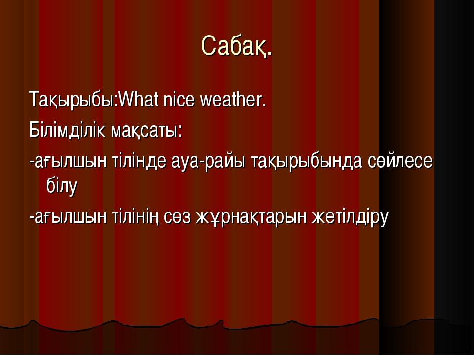 Cабақ. Тақырыбы:What nice weather. Білімділік мақсаты: -ағылшын тілінде ауа-р...