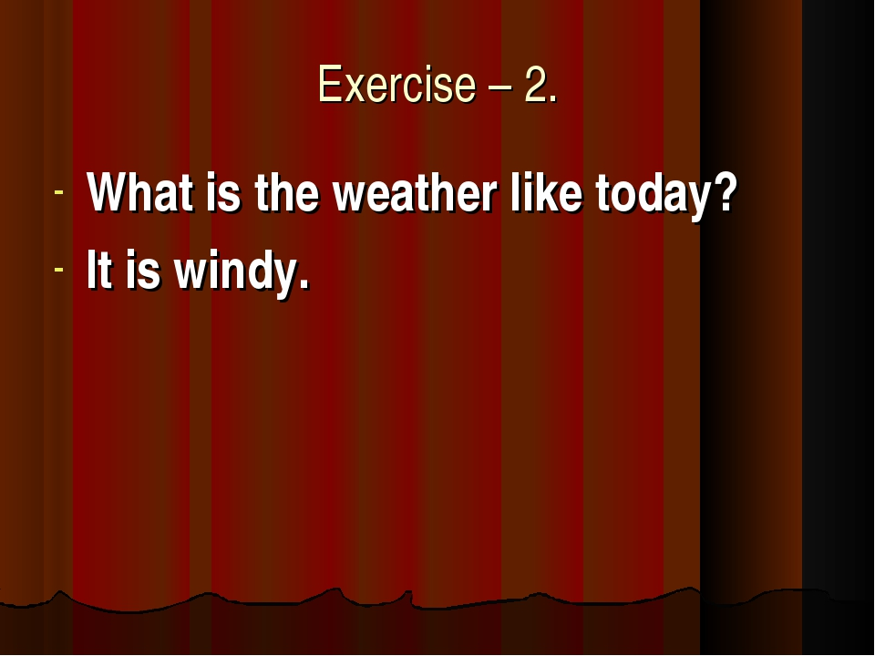 Exercise – 2. What is the weather like today? It is windy.