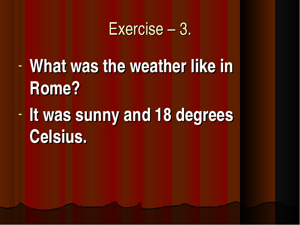 Exercise – 3. What was the weather like in Rome? It was sunny and 18 degrees...