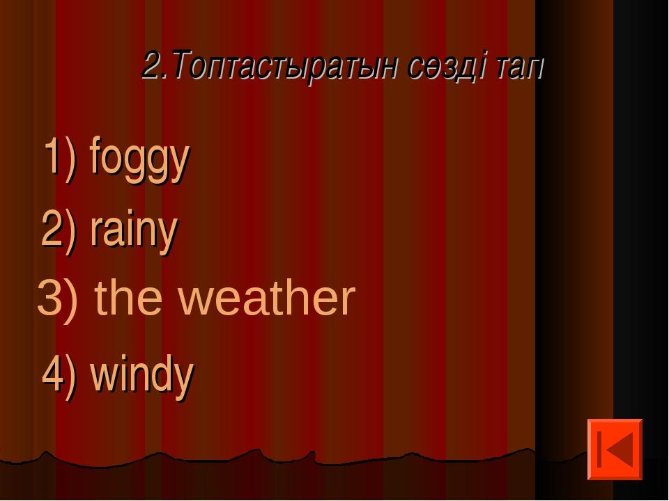 2.Топтастыратын сөзді тап 1) foggy 2) rainy 4) windy 3) the weather