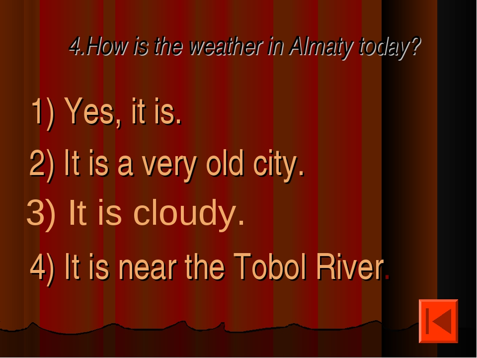 4.How is the weather in Almaty today? 1) Yes, it is. 2) It is a very old city...