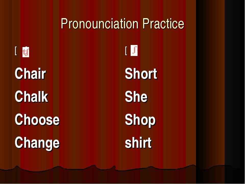 Pronounciation Practice [ ][ ] Chair Chalk Choose Change Short She Shop shirt