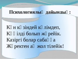 Психологиялық дайындық: Күн көзіндей күлімдеп, Көңілді болып жүрейік. Казірг