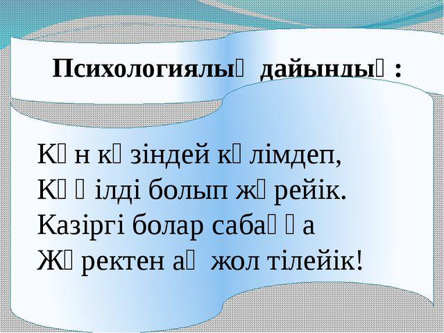 Психологиялық дайындық: Күн көзіндей күлімдеп, Көңілді болып жүрейік. Казірг...