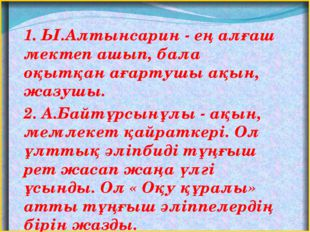 1. Ы.Алтынсарин - ең алғаш мектеп ашып, бала оқытқан ағартушы ақын, жазушы.
